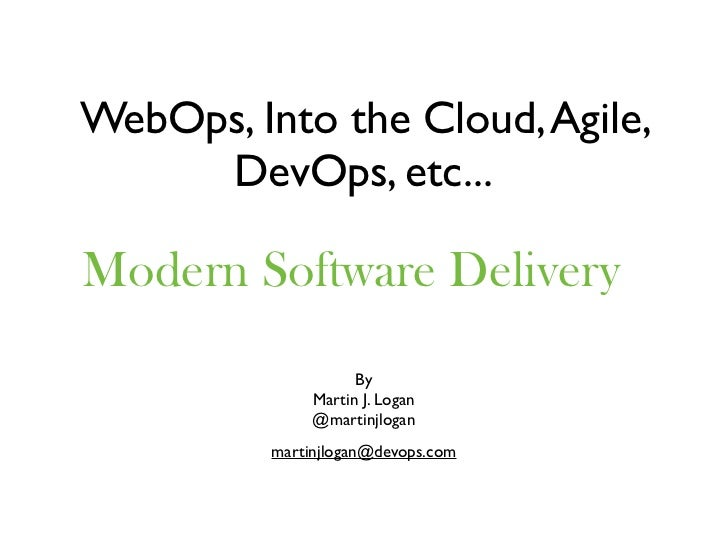 WebOps, Into the Cloud, Agile,     DevOps, etc...Modern Software Delivery                     By               Martin J. L...