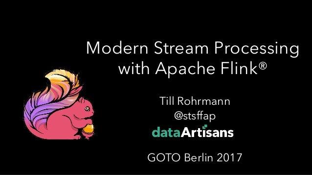 Modern Stream Processing with Apache Flink® Till Rohrmann @stsffap GOTO Berlin 2017 1