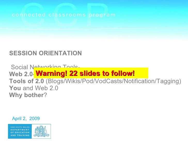 SESSION ORIENTATION  Social Networking Tools- Web 2.0- Warning! 22 slides to follow!          significance Tools of 2.0 (B...