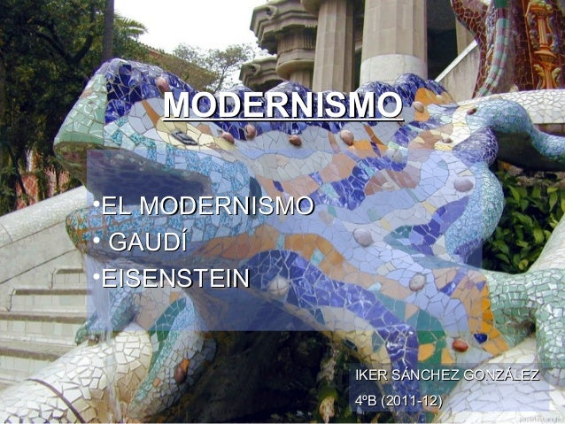 MODERNISMO•EL MODERNISMO• GAUDÍ•EISENSTEIN                 IKER SÁNCHEZ GONZÁLEZ                 4ºB (2011-12)
