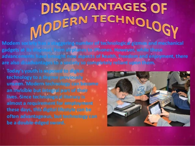 advantages and disadvantages of the modern technology essay Mobile technology is indispensable in the modern workplace due to its versatility , it offers a range of benefits, but also comes with considerable risks to.