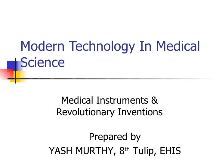 Modern Technology In Medical Science  Medical Instruments & Revolutionary Inventions Prepared by YASH MURTHY, 8 th  Tulip,...