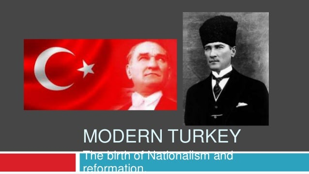 MODERN TURKEY The birth of Nationalism and reformation.