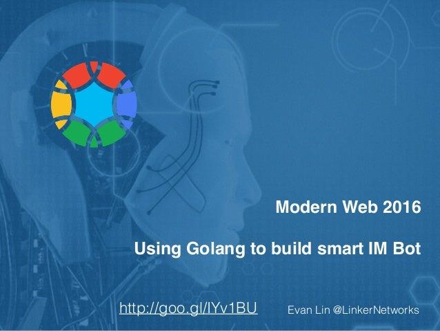 Modern Web 2016 Using Golang to build smart IM Bot Evan Lin @LinkerNetworkshttp://goo.gl/IYv1BU