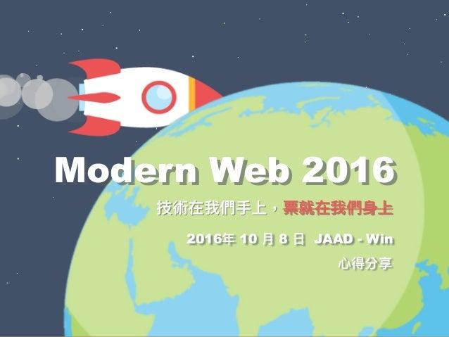 ⼼心得分享 Modern Web 2016 技術在我們⼿手上,票就在我們⾝身上 2016年年 10 ⽉月 8 ⽇日 JAAD - Win