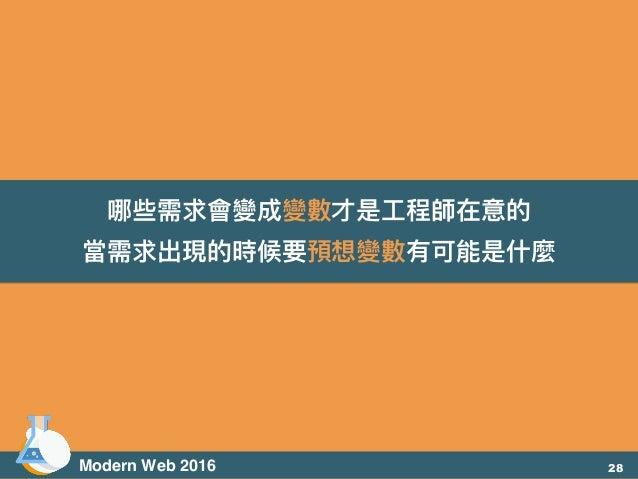 哪些需求會變成變數才是⼯工程師在意的 當需求出現的時候要預想變數有可能是什什麼 Modern Web 2016 28