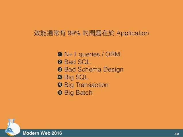 ➊ N+1 queries / ORM ➋ Bad SQL ➌ Bad Schema Design ➍ Big SQL ➎ Big Transaction ➏ Big Batch 效能通常有 99% 的問題在於 Application Mode...