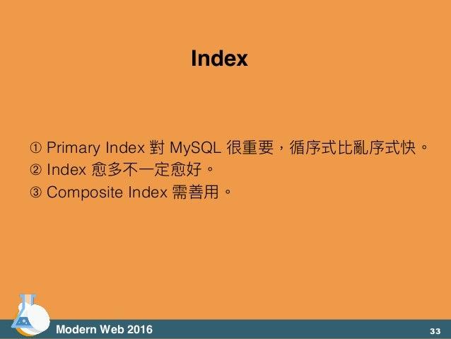 ➀ Primary Index 對 MySQL 很重要,循序式比亂序式快。 ➁ Index 愈多不⼀一定愈好。 ➂ Composite Index 需善⽤用。 Modern Web 2016 Index 33