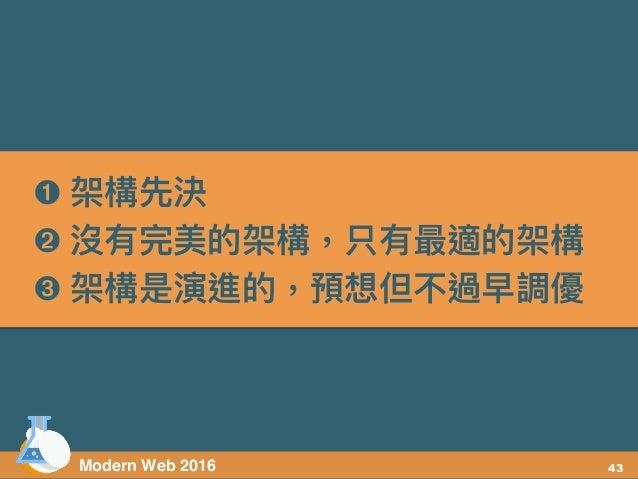 Modern Web 2016 ➊ 架構先決 ➋ 沒有完美的架構,只有最適的架構 ➌ 架構是演進的,預想但不過早調優 43