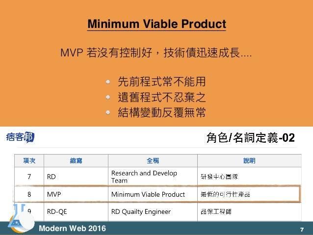 Minimum Viable Product MVP 若若沒有控制好,技術債迅速成長.... 先前程式常不能⽤用 遺舊程式不忍棄之 結構變動反覆無常 Modern Web 2016 7