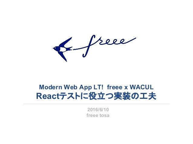 Modern Web App LT! freee x WACUL Reactテストに役立つ実装の工夫 2016/6/10 freee tosa