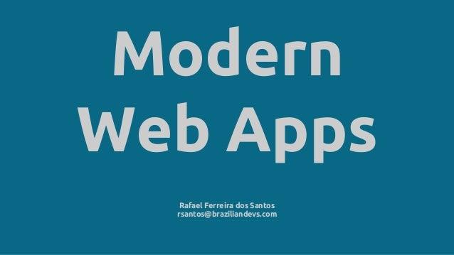 Modern Web Apps Rafael Ferreira dos Santos rsantos@braziliandevs.com