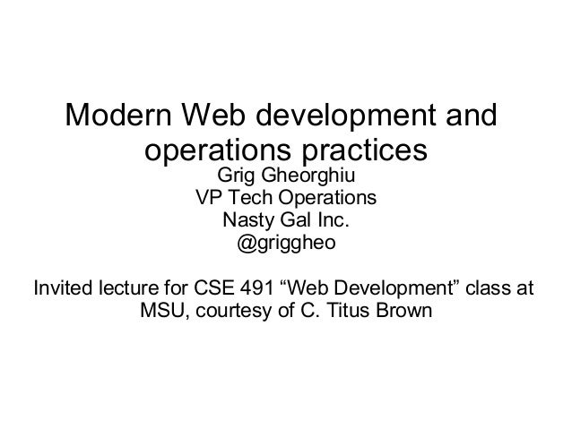 Modern Web development and operations practices Grig Gheorghiu VP Tech Operations Nasty Gal Inc. @griggheo Invited lecture...