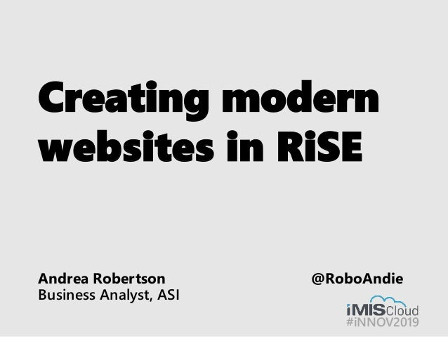#iNNOV2019 Creating modern websites in RiSE Andrea Robertson @RoboAndie Business Analyst, ASI