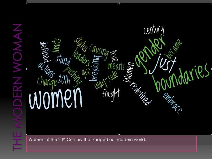 The Modern woman<br />Women of the 20th Century that shaped our modern world.<br />