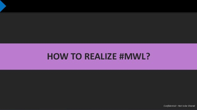 Confidential – Not to be Shared HOW TO REALIZE #MWL?