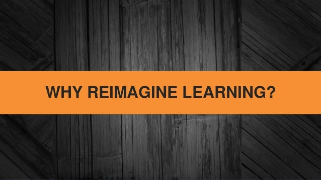 WHY REIMAGINE LEARNING?