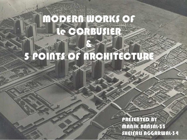 MODERN WORKS OF Le CORBUSIER & 5 POINTS OF ARCHITECTURE  PRESENTED BY MANIK BANSAL-33 SHEIFALI AGGARWAL-34