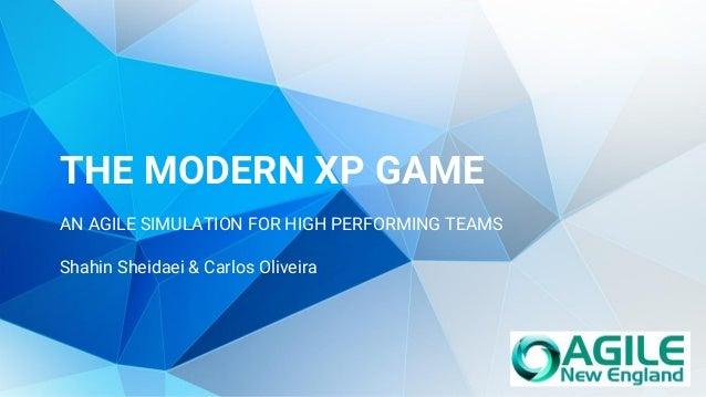 THE MODERN XP GAME AN AGILE SIMULATION FOR HIGH PERFORMING TEAMS Shahin Sheidaei & Carlos Oliveira