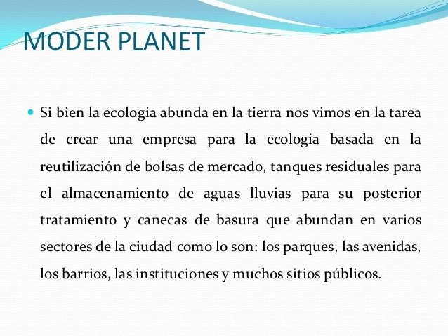 MODER PLANET  Si bien la ecología abunda en la tierra nos vimos en la tarea de crear una empresa para la ecología basada ...