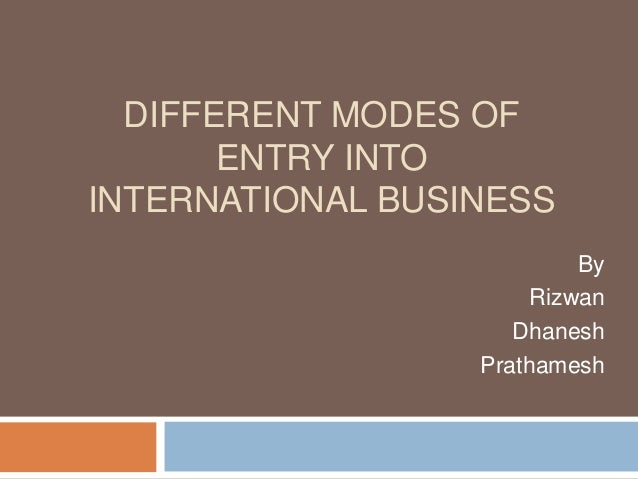 DIFFERENT MODES OF ENTRY INTO INTERNATIONAL BUSINESS By Rizwan Dhanesh Prathamesh