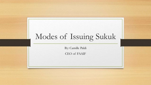 Modes of Issuing Sukuk By: Camille Paldi CEO of FAAIF