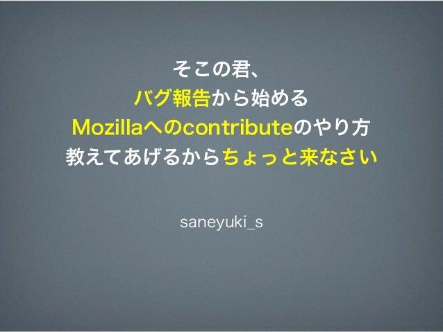 そこの君、      バグ報告から始めるMozillaへのcontributeのやり方教えてあげるからちょっと来なさい        saneyuki_s