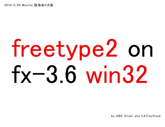 2010/2/20 Mozilla 勉 強会@大阪 freetype2 on fx-3.6 win32 by ABE Hiroki aka h ATrayflood