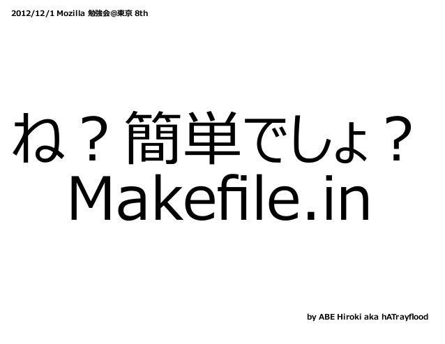 2012/12/1 Mozilla 勉強会@東京 8thね?簡単でしょ? Makefile.in                               by ABE Hiroki aka hATrayflood