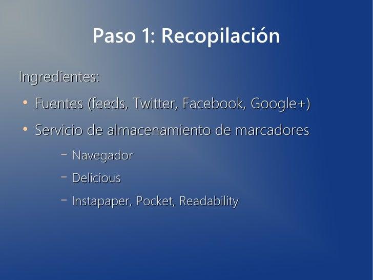 Paso 1: RecopilaciónIngredientes:●    Fuentes (feeds, Twitter, Facebook, Google+)●    Servicio de almacenamiento de marcad...
