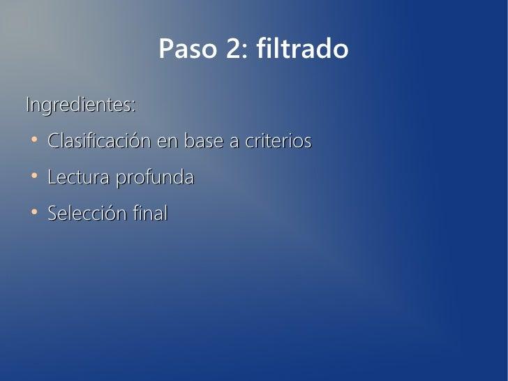 Paso 2: filtradoIngredientes:●    Clasificación en base a criterios●    Lectura profunda●    Selección final