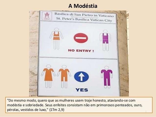 """1 A Modéstia """"Do mesmo modo, quero que as mulheres usem traje honesto, ataviando-se com modéstia e sobriedade. Seus enfeit..."""