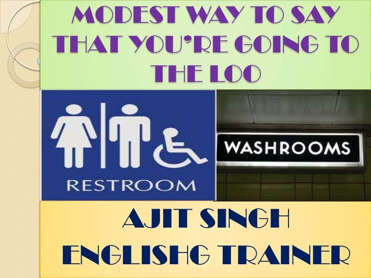 MODEST WAY TO SAY THAT YOU'RE GOING TO THE LOO<br />AJIT SINGH<br />ENGLISHG TRAINER<br />