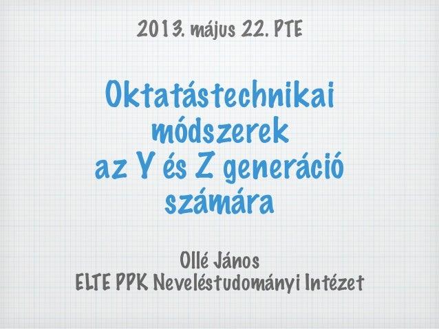 Oktatástechnikaimódszerekaz Y és Z generációszámáraOllé JánosELTE PPK Neveléstudományi Intézet2013. május 22. PTE