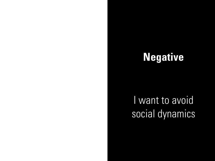 Negative   I want to avoid social dynamics