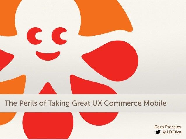 Dara Pressley @UXDiva The Perils of Taking Great UX Commerce Mobile