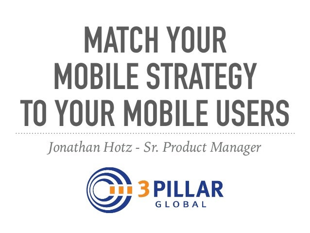 MATCH YOUR MOBILE STRATEGY TO YOUR MOBILE USERS Jonathan Hotz - Sr. Product Manager