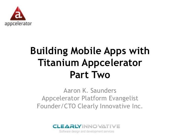 Building Mobile Apps with Titanium Appcelerator         Part Two         Aaron K. Saunders  Appcelerator Platform Evangeli...
