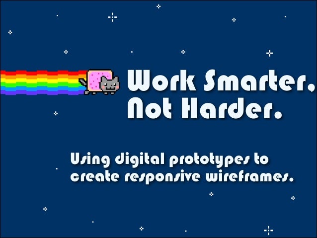 Work Smarter, Not Harder. Using digital prototypes to create responsive wireframes.