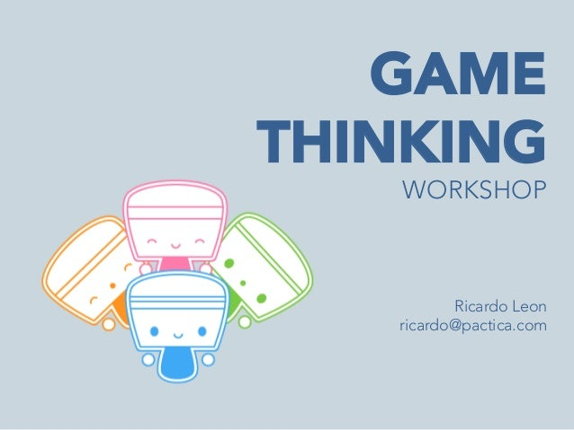 GAME THINKING WORKSHOP     Ricardo Leon ricardo@pactica.com