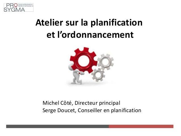 Atelier sur la planification et l'ordonnancement Michel Côté, Directeur principal Serge Doucet, Conseiller en planification