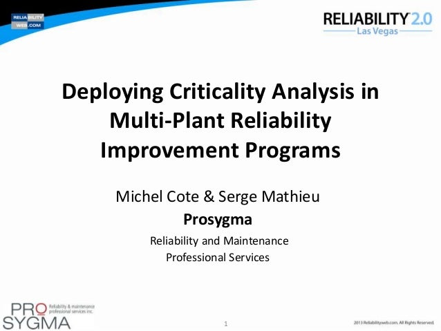 Deploying Criticality Analysis in Multi-Plant Reliability Improvement Programs Michel Cote & Serge Mathieu Prosygma Reliab...