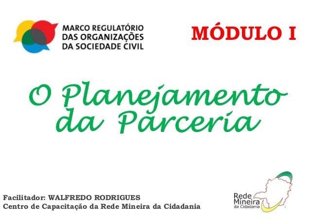 MÓDULO I O Planejamento da Parceria Facilitador: WALFREDO RODRIGUES Centro de Capacitação da Rede Mineira da Cidadania 1