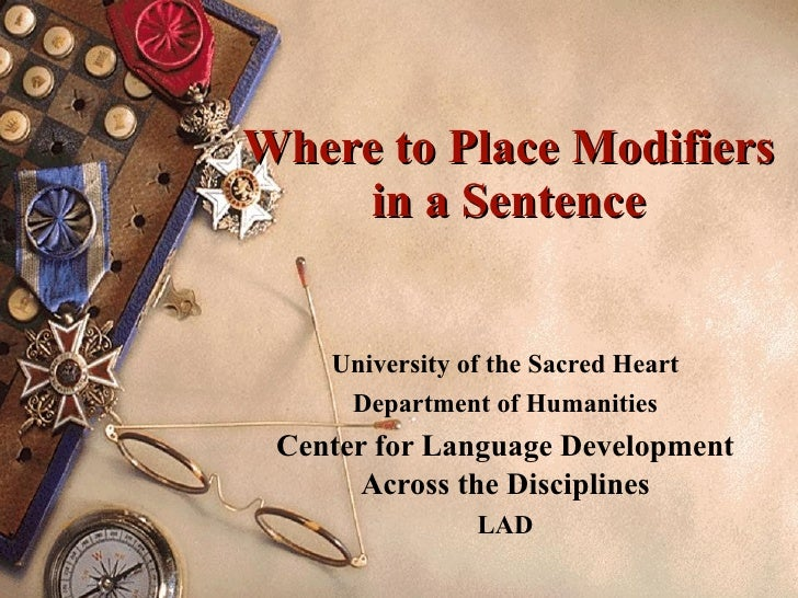 Where to Place Modifiers in a Sentence University of the Sacred Heart Department of Humanities Center for Language Develop...