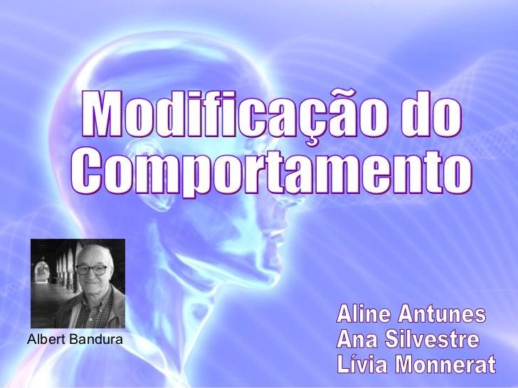 Modificação do  Comportamento Aline Antunes Ana Silvestre Lívia Monnerat Albert Bandura