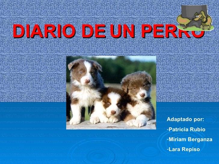 DIARIO DE UN PERRO <ul><li>Adaptado por:  </li></ul><ul><li>Patricia Rubio </li></ul><ul><li>Miriam Berganza </li></ul><ul...