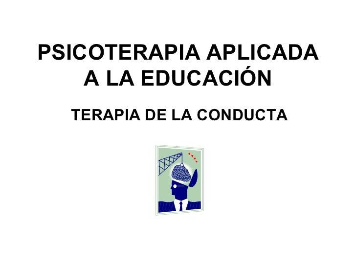PSICOTERAPIA APLICADA A LA EDUCACIÓN TERAPIA DE LA CONDUCTA