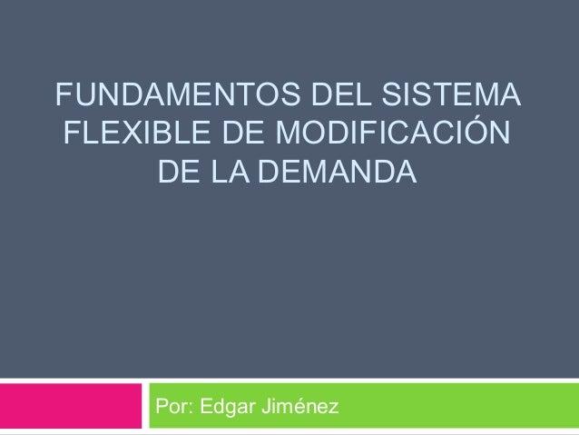FUNDAMENTOS DEL SISTEMA  FLEXIBLE DE MODIFICACIÓN  DE LA DEMANDA  Por: Edgar Jiménez