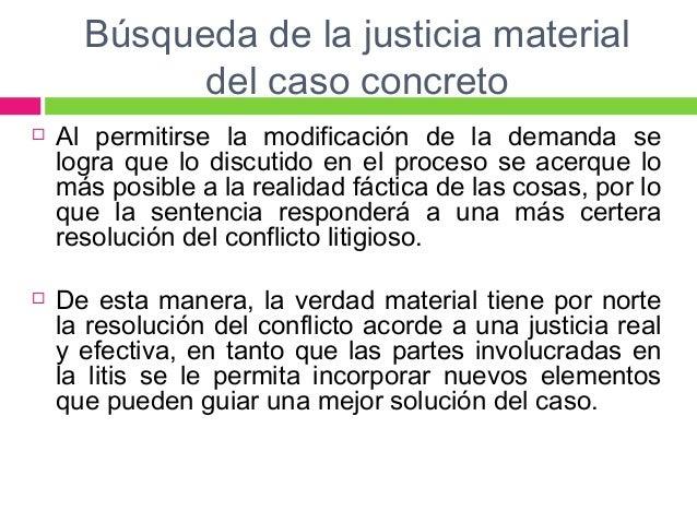 Búsqueda de la justicia material  del caso concreto   Al permitirse la modificación de la demanda se  logra que lo discut...