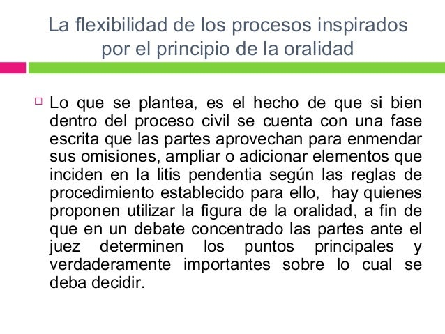 La flexibilidad de los procesos inspirados  por el principio de la oralidad   Lo que se plantea, es el hecho de que si bi...